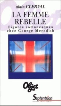 La femme rebelle : figures romanesques chez George Meredith - AlainClerval