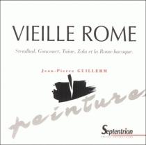 Vieille Rome : Stendhal, Goncourt, Taine, Zola et la Rome baroque - Jean-PierreGuillerm