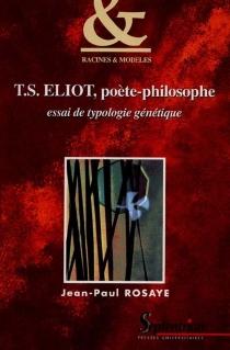 T.S. Eliot, poète-philosophe : essai de typologie génétique - Jean-PaulRosaye