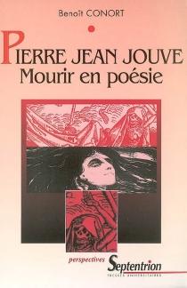 Pierre Jean Jouve, mourir en poésie : la mort dans l'oeuvre poétique de Pierre Jean Jouve - BenoîtConort