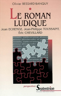 Le roman ludique : Jean Echenoz, Jean-Philippe Toussaint, Eric Chevillard - OlivierBessard-Banquy