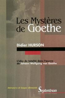 Les mystères de Goethe : l'idée de totalité dans l'oeuvre de Johann Wolfgang von Goethe - DidierHurson