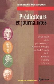 Prédicateurs et journalistes : petits récits de la persuasion en Grande-Bretagne au XVIIIe siècle : Swift, Addison, Fielding et Sterne - MadeleineDescargues