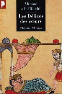Les délices des coeurs ou Ce que l'on ne trouve en aucun livre - Ahmad ibn Yusuf ibn Ahmad al-Qays i al-Tifasî
