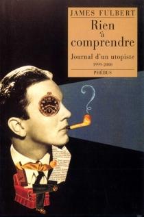 Rien à comprendre : journal d'un utopiste (1999-2000) - JamesFulbert