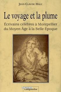 Le voyage et la plume : écrivains célèbres à Montpellier du Moyen Age à la Belle Epoque - Jean-ClaudeHauc