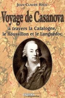 Voyage de Casanova : à travers la Catalogne, le Roussillon et le Languedoc - Jean-ClaudeHauc