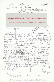 Pierre Michon, l'écriture absolue : actes du 1er Colloque international Pierre Michon, Saint-Etienne, Musée d'art moderne, 8-10 mars 2001 - Colloque international Pierre Michon