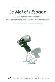 Le moi et l'espace : autobiographie et autofiction dans les littératures d'Espagne et d'Amérique latine : actes du colloque international des 26, 27 et 28 septembre 2002 -