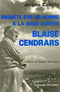 Blaise Cendrars : enquête sur un homme à la main coupée - JérômeCamilly