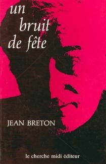 Un Bruit de fête : journal, réflexions, récit - JeanBreton
