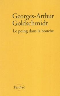 Le poing dans la bouche : un parcours - Georges-ArthurGoldschmidt