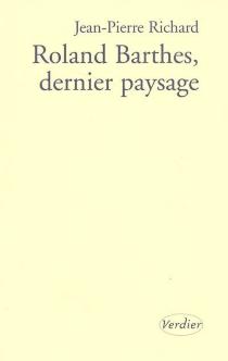 Roland Barthes, dernier paysage : essai - Jean-PierreRichard