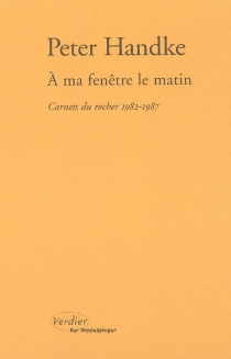 A ma fenêtre le matin : carnets du rocher, 1982-1987 - PeterHandke