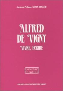 Alfred de Vigny : vivre, écrire - Jacques-PhilippeSaint-Gérand