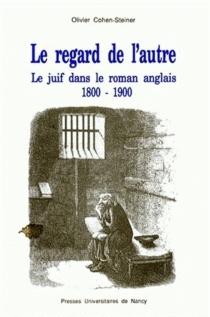 Le Regard de l'autre : le juif dans le roman anglais 1800-1900 - OlivierCohen-Steiner