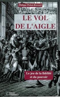 Le vol de l'aigle ou Le jeu de la fidélité et du pouvoir - PhilippePichot-Bravard