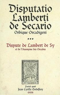 Disputatio Lamberti de Secario Orbique Orcadigeni| Dispute de Lambert de Sy et de l'Anonyme des Orcades -