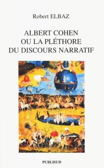 Albert Cohen ou La pléthore du discours narratif - RobertElbaz