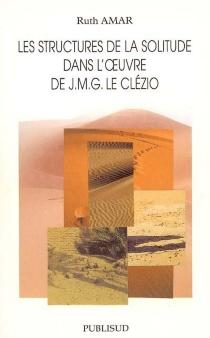 Les structures de la solitude dans l'oeuvre de J.M.G. Le Clézio - RuthAmar