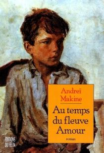 Au temps du fleuve Amour - AndreïMakine