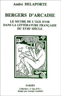 Bergers d'Arcadie : poètes et philosophes de l'âge d'or dans la littérature française du XVIIIe siècle - AndréDelaporte