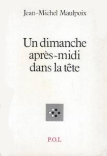Un Dimanche après-midi dans la tête - Jean-MichelMaulpoix
