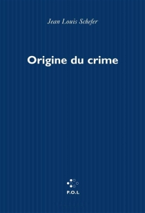 Origine du crime - Jean-Louis Schefer
