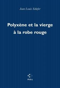 Polyxène et la vierge à la robe rouge - Jean-LouisSchefer