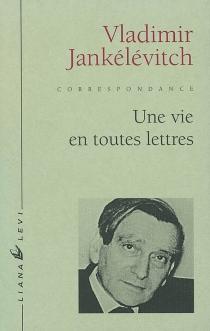 Une vie en toutes lettres : lettres à Louis Beauduc, 1923-1980 - VladimirJankélévitch