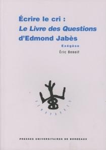 Écrire le cri : le Livre des questions d'Edmond Jabès : exégèse - EricBenoit