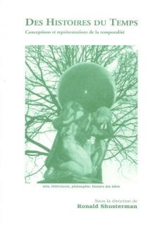 Des histoires du temps : conceptions et représentations de la temporalité : arts, littératures, philosophie, histoire des idées -