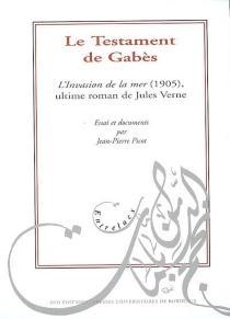 Le testament de Gabès : L'invasion de la mer (1905), ultime roman de Jules Verne : essai et documents - Jean-PierrePicot