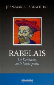 Rabelais : la Devinière ou le Havre perdu - Jean-MarieLaclavetine