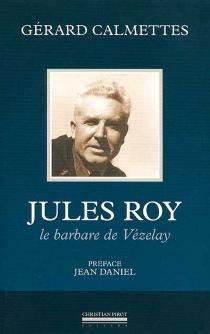 Jules Roy : le barbare de Vézelay - GérardCalmettes