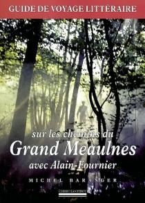 Sur les chemins du Grand Meaulnes avec Alain-Fournier : guide de voyage littéraire - MichelBaranger