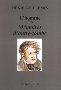 L'homme des Mémoires d'outre-tombe : suivi de fragments inédits des Mémoires - HenriGuillemin