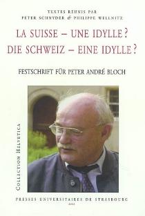 Die Schweiz, eine Idylle ? : Festschrift für Peter André Bloch| La Suisse, une idylle ? -