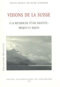 Visions de la Suisse : à la recherche d'une identité, projets et rejets : colloque international, Mulhouse, Université de Haute-Alsace, 25-27 mars 2004 -