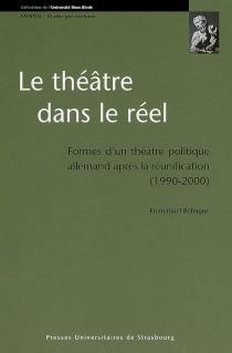 Le théâtre dans le réel : formes d'un théâtre politique allemand après la réunification (1990-2000) - EmmanuelBéhague