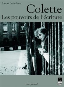 Colette : les pouvoirs de l'écriture - FrancineDugast-Portes