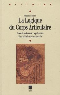 La logique du corps articulaire : les articulations du corps humain dans la littérature occidentale - GuillemetteBolens
