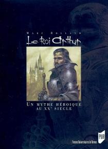 Le roi Arthur : le mythe héroïque et le roman historique au XXe siècle - MarcRolland