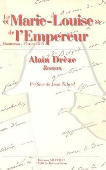 Le Marie-Louise de l'Empereur : (Montereau-Février 1814) - AlainDrèze