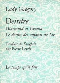 Deirdre| Suivi de Diarmuid et Grania| Suivi de Le destin des enfants de Lir - AugustaGregory