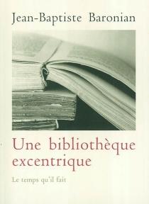 Une bibliothèque excentrique : trente-trois livres curieux, inconnus, méconnus ou mal connus d'hier à nos jours - Jean-BaptisteBaronian