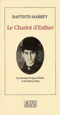 Le chariot d'Esther : la rencontre du jeune Kafka avec l'acteur Löwy : notes pour un spectacle imaginaire - Baptiste-Marrey