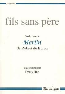 Fils sans père : études sur le Merlin de Robert de Boron -