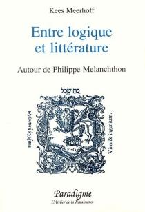 Entre logique et littérature : Autour de Philippe Melanchthon - KeesMeerhoff