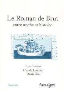 Le roman de Brut : entre mythe et réalité : actes du colloque, Bagnoles-de-l'Orne, septembre 2001 -